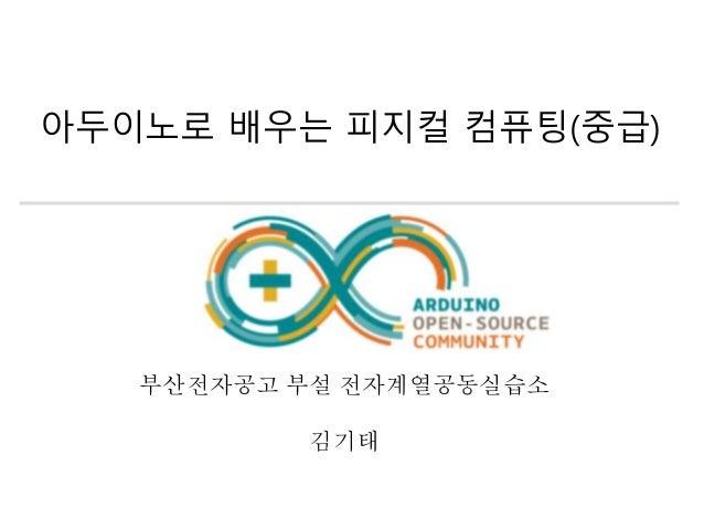 아두이노로 배우는 피지컬 컴퓨팅(중급) 부산전자공고 부설 전자계열공동실습소 김기태