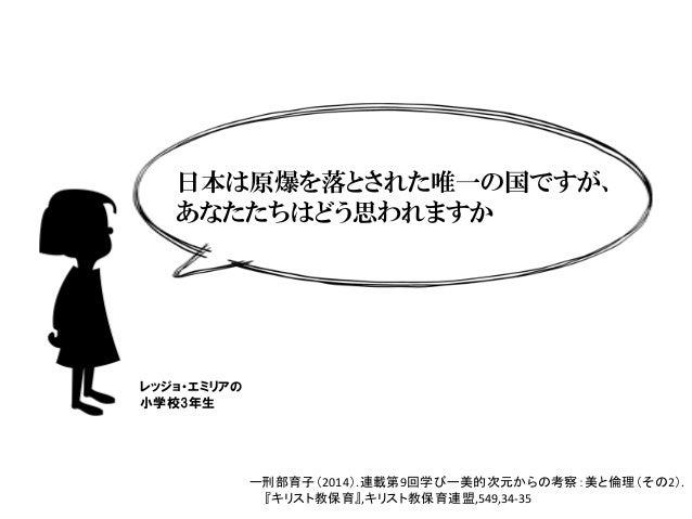 日本は原爆を落とされた唯一の国ですが、 あなたたちはどう思われますか レッジョ・エミリアの 小学校3年生 ー刑部育子(2014).連載第9回学びー美的次元からの考察:美と倫理(その2). 『キリスト教保育』,キリスト教保育連盟,549,34...