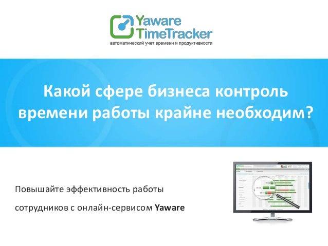 Повышайте эффективность работы сотрудников с онлайн-сервисом Yaware Какой сфере бизнеса контроль времени работы крайне нео...