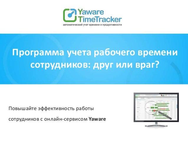 Повышайте эффективность работы сотрудников с онлайн-сервисом Yaware Программа учета рабочего времени сотрудников: друг или...