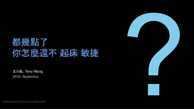 王川耘, Terry Wang 2016/ September 都幾點了 你怎麼還不 起床 敏捷 Confidential. Wang Terry, Chuan Yun, all rights reserved.
