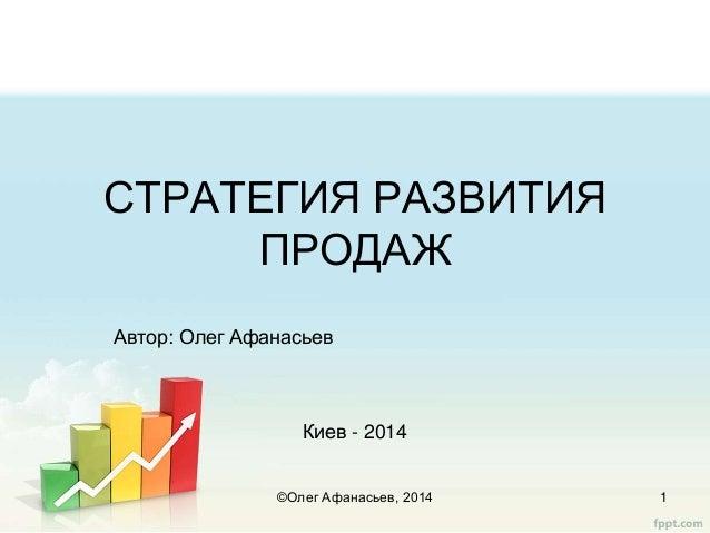 СТРАТЕГИЯ РАЗВИТИЯ ПРОДАЖ Автор: Олег Афанасьев Киев - 2014 ©Олег Афанасьев, 2014 1