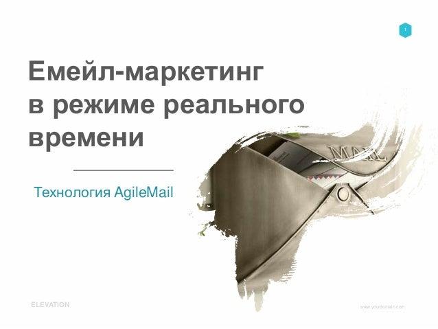 www.yourdomain.comELEVATION 1 Емейл-маркетинг в режиме реального времени Технология AgileMail