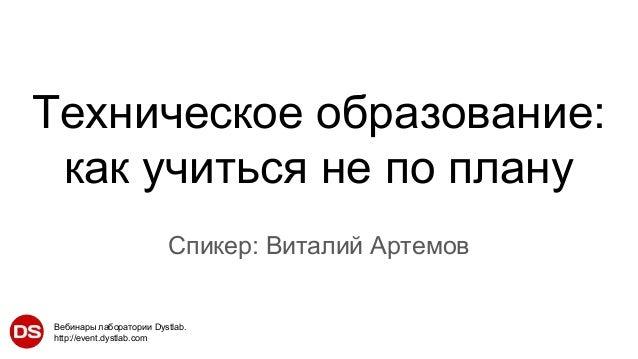 Вебинары лаборатории Dystlab. http://event.dystlab.com Техническое образование: как учиться не по плану Спикер: Виталий Ар...