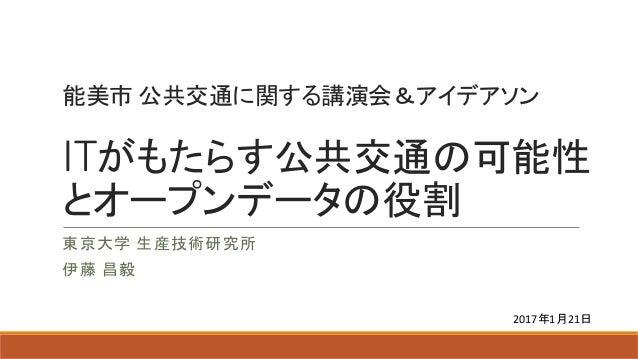 能美市 公共交通に関する講演会&アイデアソン ITがもたらす公共交通の可能性 とオープンデータの役割 東京大学 生産技術研究所 伊藤 昌毅 2017年1月21日