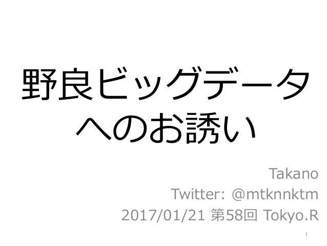 野良ビッグデータ へのお誘い Takano Twitter: @mtknnktm 2017/01/21 第58回 Tokyo.R 1
