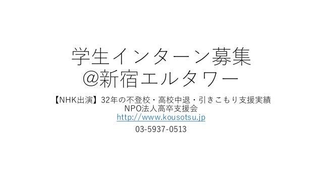 学生インターン募集 @新宿エルタワー 【NHK出演】32年の不登校・高校中退・引きこもり支援実績 NPO法人高卒支援会 http://www.kousotsu.jp 03-5937-0513