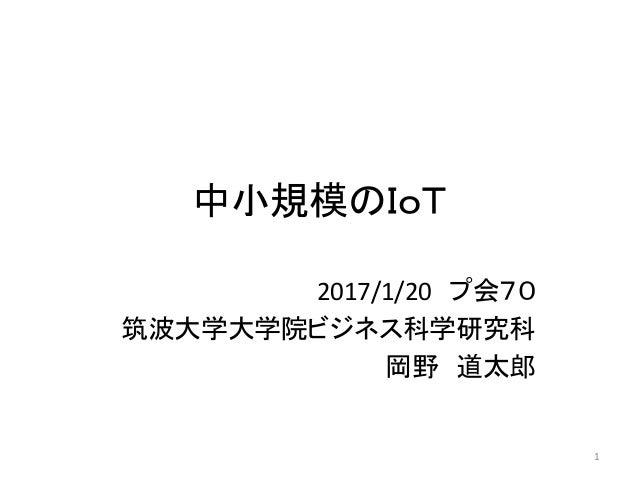 中小規模のIoT 2017/1/20 プ会70 筑波大学大学院ビジネス科学研究科 岡野 道太郎 1