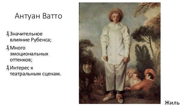 Антуан Ватто ₰Значительное влияние Рубенса; ₰Много эмоциональных оттенков; ₰Интерес к театральным сценам. Жиль