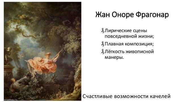 Жан Оноре Фрагонар ₰Лирические сцены повседневной жизни; ₰Плавная композиция; ₰Лёгкость живописной манеры. Счастливые возм...