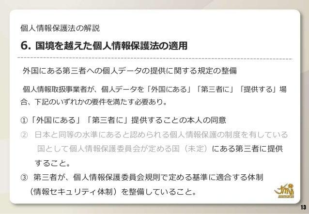 外国にある第三者への個人データの提供に関する規定の整備 個人情報取扱事業者が、個人データを「外国にある」「第三者に」「提供する」場 合、下記のいずれかの要件を満たす必要あり。 ①「外国にある」「第三者に」提供することの本人の同意 ② 日本と同等...
