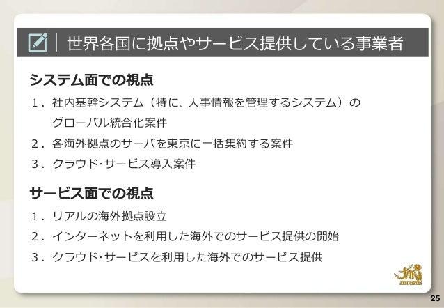 システム面での視点 1.社内基幹システム(特に、人事情報を管理するシステム)の グローバル統合化案件 2.各海外拠点のサーバを東京に一括集約する案件 3.クラウド・サービス導入案件 サービス面での視点 1.リアルの海外拠点設立 2.インターネッ...
