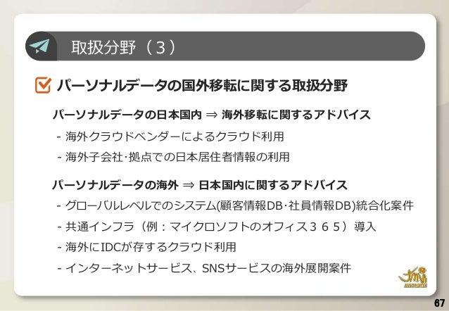 67 取扱分野(3) パーソナルデータの国外移転に関する取扱分野 パーソナルデータの日本国内 ⇒ 海外移転に関するアドバイス - 海外クラウドベンダーによるクラウド利用 - 海外子会社・拠点での日本居住者情報の利用 パーソナルデータの海外 ⇒ ...
