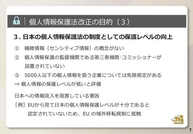 3. 日本の個人情報保護法の制度としての保護レベルの向上 ① 機微情報(センシティブ情報)の概念がない ② 個人情報保護の監督機関である第三者機関・コミッショナーが 設置されていない ③ 5000人以下の個人情報を扱う企業については免除規定があ...
