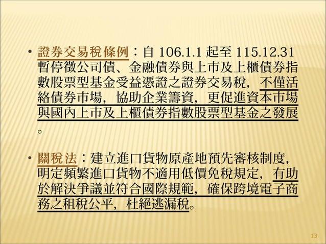 13 • 證券交易 條例稅 :自 106.1.1 起至 115.12.31 暫停徵公司債、金融債券與上市及上櫃債券指 數股票型基金受益憑證之證券交易稅,不僅活 絡債券市場,協助企業籌資,更促進資本市場 與國內上市及上櫃債券指數股票型基金之發展 ...