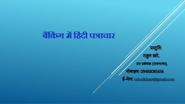 बैंक िं ग में क िंदी पत्राचार प्रस्तुतत: राहुलखटे, उपप्रबंधक(राजभाषा), मोबाइल: 09483081656 ई-मेल: rahulkhate@gmail.com
