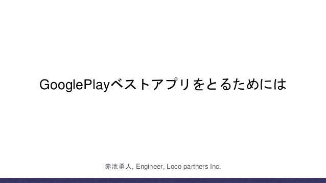 GooglePlayベストアプリをとるためには 赤池勇人, Engineer, Loco partners Inc.