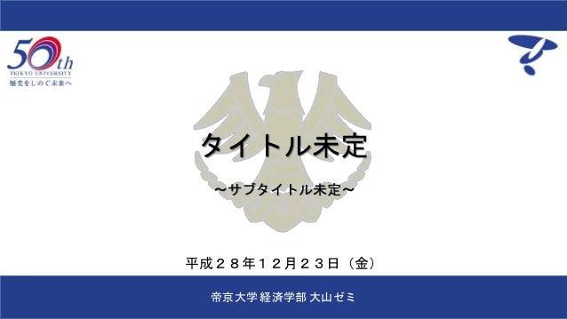 タイトル未定 ~サブタイトル未定~ 帝京大学 経済学部 大山ゼミ 平成28年12月23日(金)
