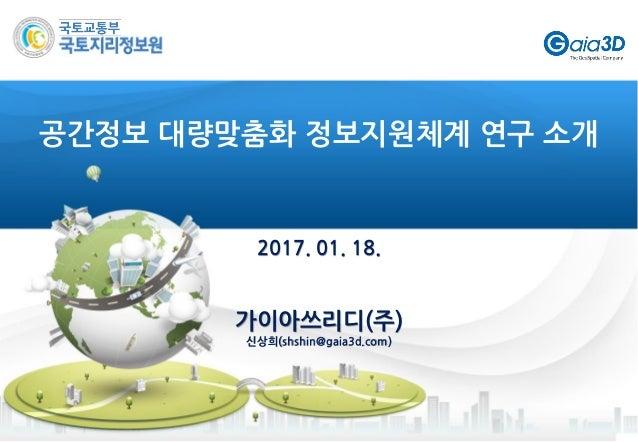 2017. 01. 18. 가이아쓰리디(주) 신상희(shshin@gaia3d.com) 공간정보 대량맞춤화 정보지원체계 연구 소개