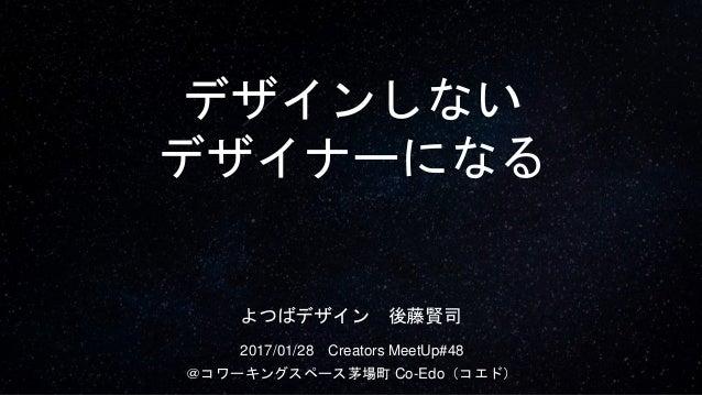 デザインしない デザイナーになる 2017/01/28 Creators MeetUp#48 @コワーキングスペース茅場町 Co-Edo(コエド) よつばデザイン 後藤賢司