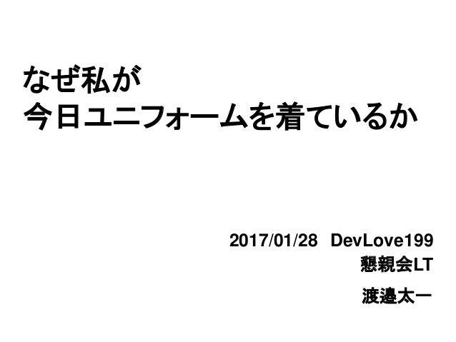 なぜ私が 今日ユニフォームを着ているか 2017/01/28 DevLove199 渡邉太一 懇親会LT