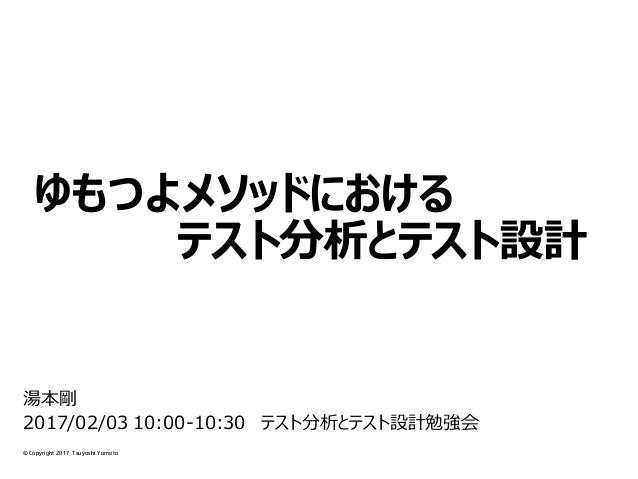 © Copyright 2017 Tsuyoshi Yumoto ゆもつよメソッドにおける テスト分析とテスト設計 湯本剛 2017/02/03 10:00-10:30 テスト分析とテスト設計勉強会