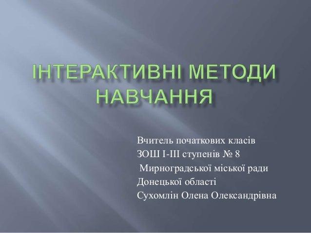 Вчитель початкових класів ЗОШ І-ІІІ ступенів № 8 Мирноградської міської ради Донецької області Сухомлін Олена Олександрівна