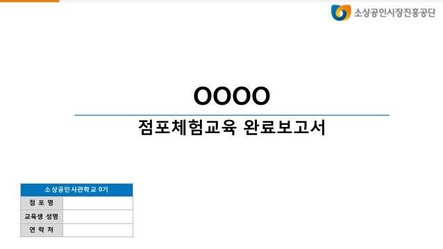 OOOO 점포체험교육 완료보고서 소상공인사관학교 0기 점 포 명 교육생 성명 연 락 처