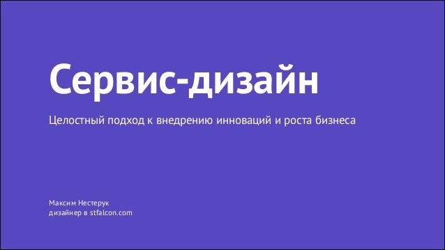 Максим Нестерук дизайнер в stfalcon.com Сервис-дизайн Целостный подход к внедрению инноваций и роста бизнеса