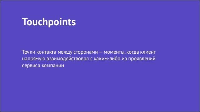 Touchpoints Точки контакта между сторонами — моменты, когда клиент напрямую взаимодействовал с каким-либо из проявлений се...