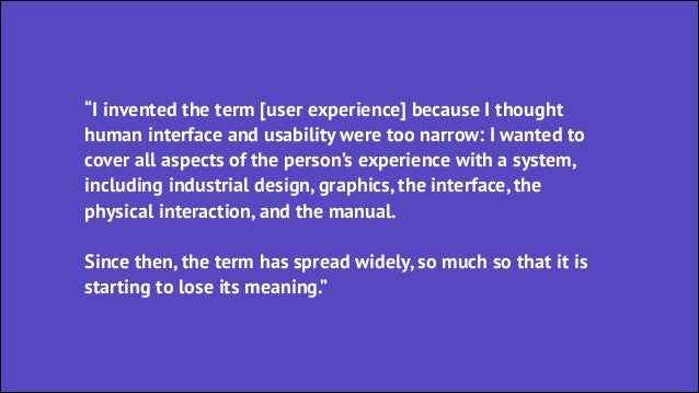 """""""I invented the term [user experience] because I thought human interface and usability were too narrow: I wanted to cover ..."""
