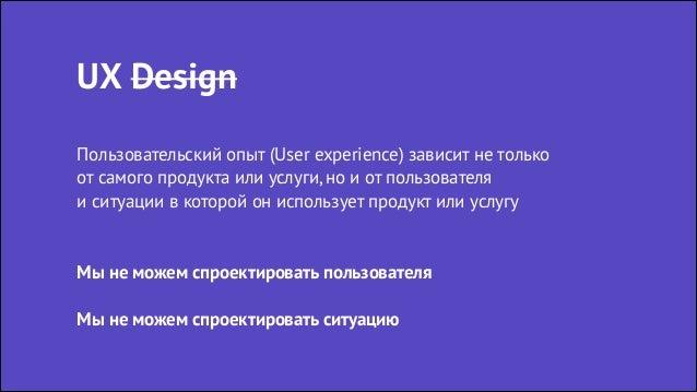 UX Design Пользовательский опыт (User experience) зависит не только от самого продукта или услуги, но и от пользователя и...