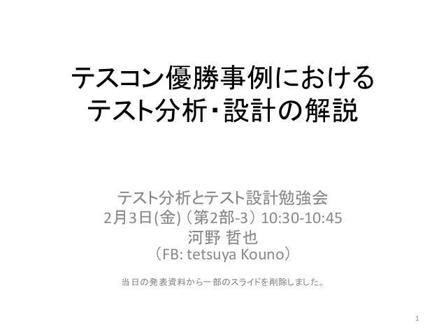 テスコン優勝事例における テスト分析・設計の解説 テスト分析とテスト設計勉強会 2月3日(金) (第2部-3) 10:30-10:45 河野 哲也 (FB: tetsuya Kouno) 当日の発表資料から一部のスライドを削除しました。 1