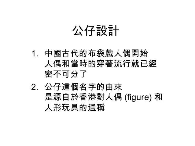 公仔設計 1. 中國古代的布袋戲人偶開始 人偶和當時的穿著流行就已經 密不可分了 2. 公仔這個名字的由來 是源自於香港對人偶 (figure) 和 人形玩具的通稱