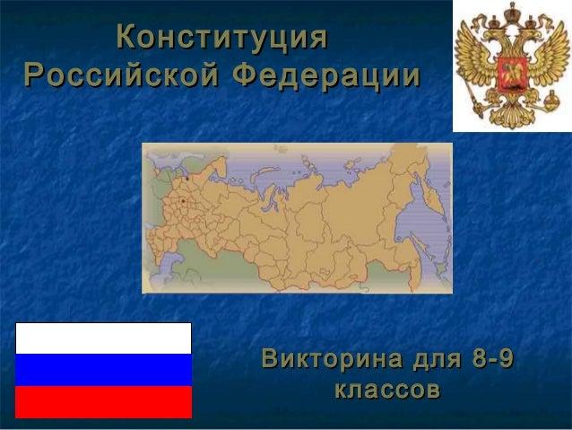 КонституцияКонституция Российской ФедерацииРоссийской Федерации Викторина для 8-9Викторина для 8-9 классовклассов