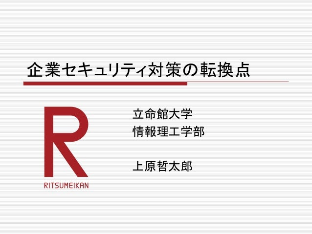 企業セキュリティ対策の転換点 立命館大学 情報理工学部 上原哲太郎