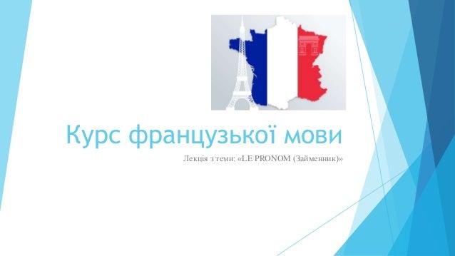 Курс французької мови Лекція з теми: «LE PRONOM (Займенник)»