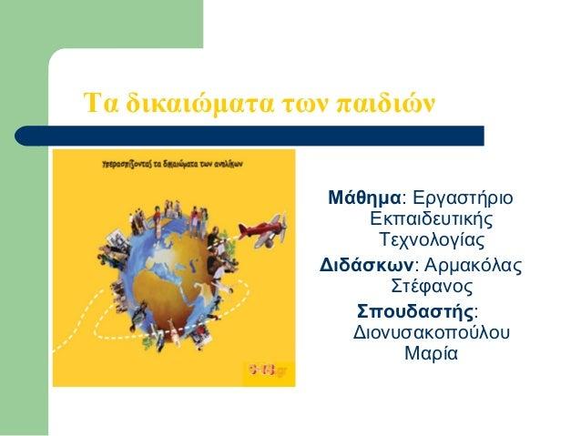 Τα δικαιώματα των παιδιών  Τα δικαιώματα του παιδιού Μάθημα: Εργαστήριο Εκπαιδευτικής Τεχνολογίας Διδάσκων: Αρμακόλας Στέ...