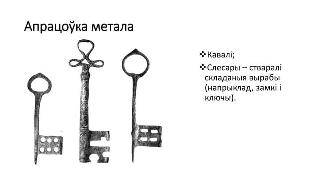 Апрацоўка метала Кавалі; Слесары – стваралі складаныя вырабы (напрыклад, замкі і ключы).