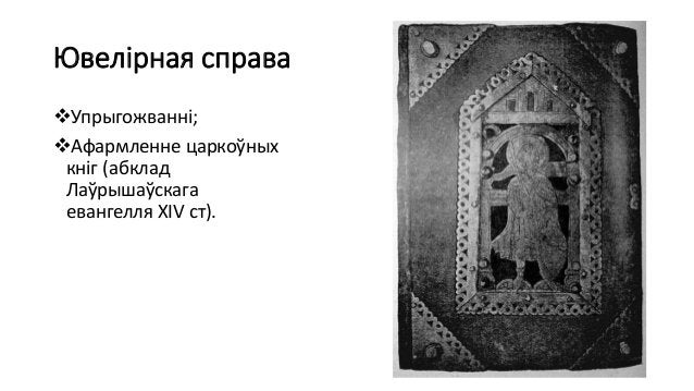 Ювелірная справа Упрыгожванні; Афармленне царкоўных кніг (абклад Лаўрышаўскага евангелля ХІV ст).