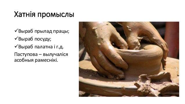 Хатнія промыслы Выраб прылад працы; Выраб посуду; Выраб палатна і г.д. Паступова – вылучаліся асобныя рамеснікі.