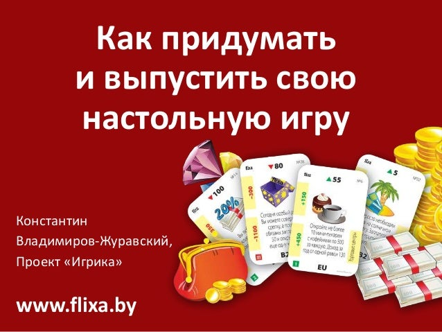 Как придумать и выпустить свою настольную игру Константин Владимиров-Журавский, Проект «Игрика» www.flixa.by