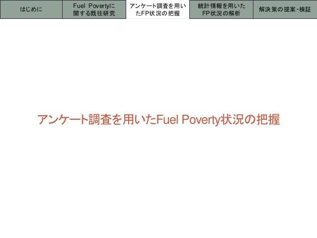 アンケート調査を用いたFuel Poverty状況の把握 はじめに アンケート調査を用い たFP状況の把握 統計情報を用いた FP状況の解析 解決策の提案・検証 Fuel Povertyに 関する既往研究