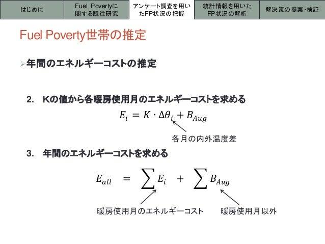 Fuel Poverty世帯の推定 はじめに アンケート調査を用い たFP状況の把握 統計情報を用いた FP状況の解析 解決策の提案・検証 Fuel Povertyに 関する既往研究 年間のエネルギーコストの推定 2. Kの値から各暖房使用月...