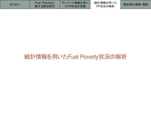 統計情報を用いたFuel Poverty状況の解析 はじめに 統計情報を用いた FP状況の解析 解決策の提案・検証 Fuel Povertyに 関する既往研究 アンケート調査を用い たFP状況の把握