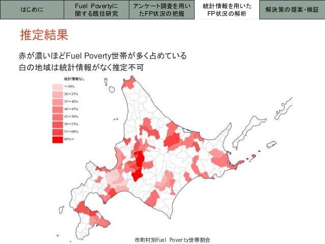 推定結果 はじめに 統計情報を用いた FP状況の解析 解決策の提案・検証 Fuel Povertyに 関する既往研究 アンケート調査を用い たFP状況の把握 赤が濃いほどFuel Poverty世帯が多く占めている 白の地域は統計情報がなく推定...