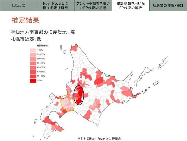 推定結果 はじめに 統計情報を用いた FP状況の解析 解決策の提案・検証 Fuel Povertyに 関する既往研究 アンケート調査を用い たFP状況の把握 空知地方南東部の旧産炭地: 高 札幌市近郊:低 市町村別Fuel Poverty世帯割合