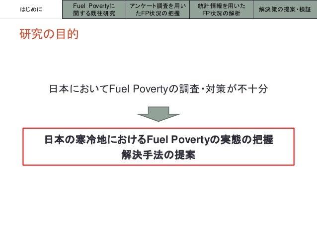 研究の目的 日本の寒冷地におけるFuel Povertyの実態の把握 解決手法の提案 日本においてFuel Povertyの調査・対策が不十分 はじめに アンケート調査を用い たFP状況の把握 統計情報を用いた FP状況の解析 解決策の提案・検...