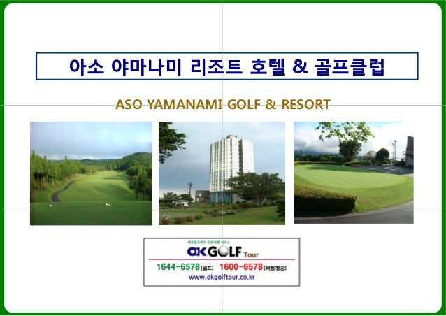 ASO YAMANAMI GOLF & RESORT 아소아소 야마나미야마나미 리조트리조트 ASO YAMANAMI GOLF & RESORT Tel : 1644-6578 www.okgolftour.co.kr ASO YAMANA...