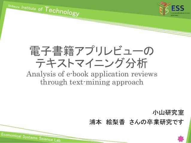 電子書籍アプリレビューの テキストマイニング分析 Analysis of e-book application reviews through text-mining approach 小山研究室 浦本 絵梨香 さんの卒業研究です